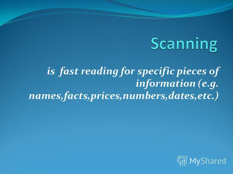 is fast reading for specific pieces of information (e.g. names,facts,prices,numbers,dates,etc.)