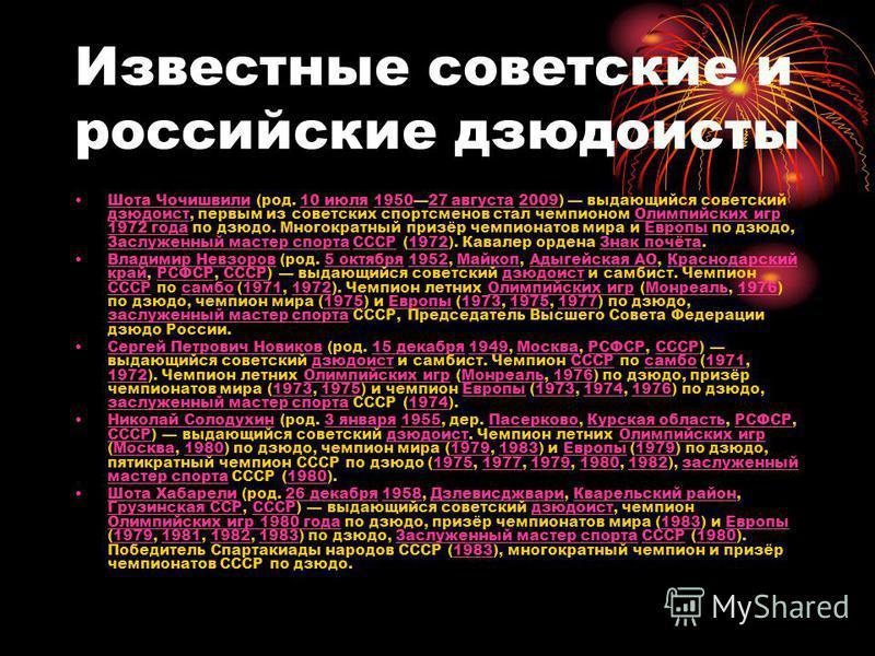 Известные советские и российские дзюдоисты Шота Чочишвили (род. 10 июля 195027 августа 2009) выдающийся советский дзюдоист, первым из советских спортсменов стал чемпионом Олимпийских игр 1972 года по дзюдо. Многократный призёр чемпионатов мира и Евро