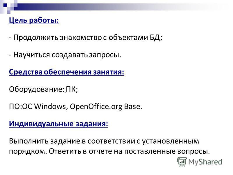 Цель работы: - Продолжить знакомство с объектами БД; - Научиться создавать запросы. Средства обеспечения занятия: Оборудование: ПК; ПО:ОС Windows, OpenOffice.org Base. Индивидуальные задания: Выполнить задание в соответствии с установленным порядком.