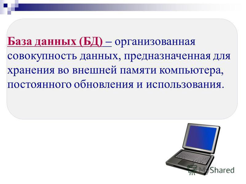 База данных (БД) – организованная совокупность данных, предназначенная для хранения во внешней памяти компьютера, постоянного обновления и использования.