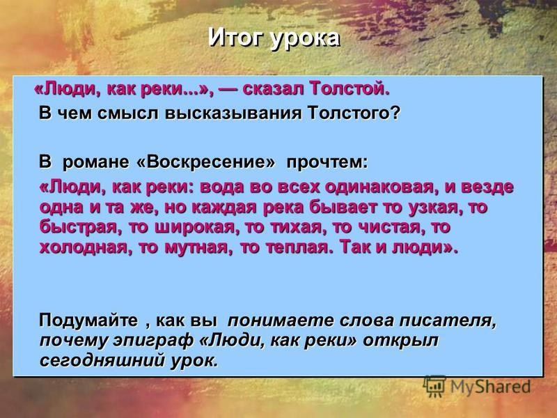Итог урока «Люди, как реки...», сказал Толстой. «Люди, как реки...», сказал Толстой. В чем смысл высказывания Толстого? В чем смысл высказывания Толстого? В романе «Воскресение» прочтем: В романе «Воскресение» прочтем: «Люди, как реки: вода во всех о