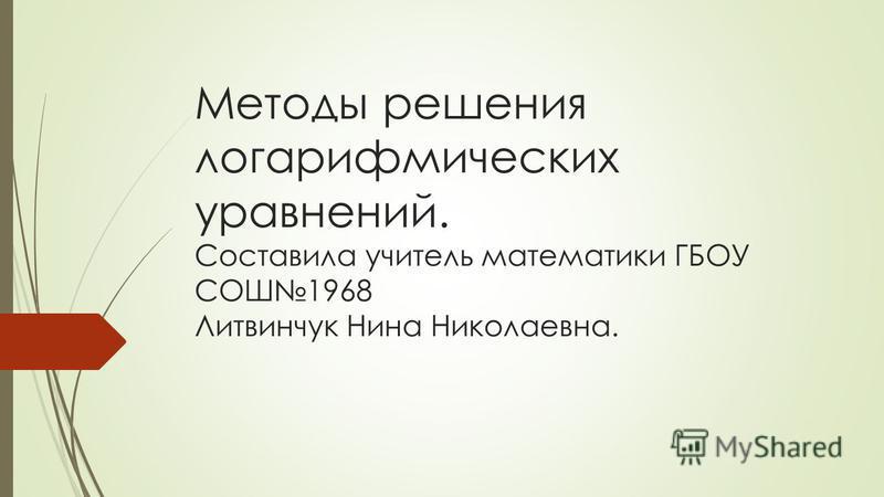 Методы решения логарифмических уравнений. Составила учитель математики ГБОУ СОШ1968 Литвинчук Нина Николаевна.