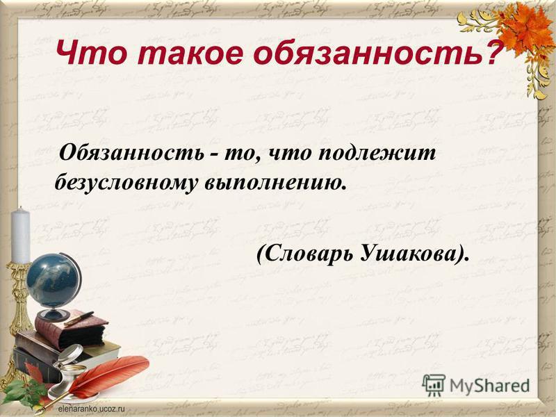 Что такое обязанность? Обязанность - то, что подлежит безусловному выполнению. (Словарь Ушакова).