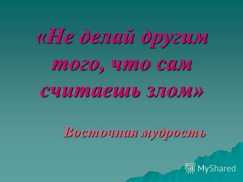 «Не делай другим того, что сам считаешь злом» Восточная мудрость