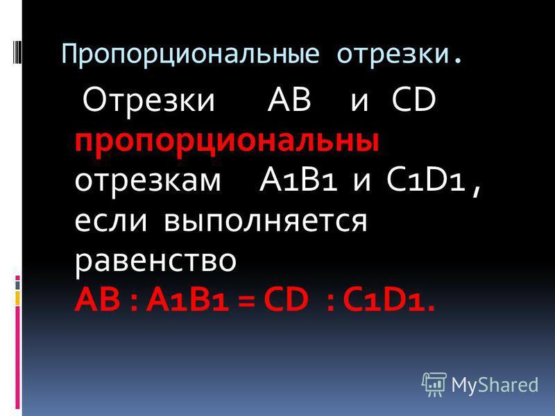 Пропорциональные отрезки. Отрезки AB и CD пропорциональны отрезкам A1B1 и C1D1, если выполняется равенство AB : A1B1 = CD : C1D1.