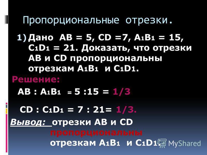 Пропорциональные отрезки. 1) Дано AB = 5, CD =7, A 1 B 1 = 15, C 1 D 1 = 21. Доказать, что отрезки AB и CD пропорциональны отрезкам A 1 B 1 и C 1 D 1. Решение: AB : A 1 B 1 = 5 :15 = 1/3 CD : C 1 D 1 = 7 : 21= 1/3. Вывод: отрезки AB и CD пропорционал