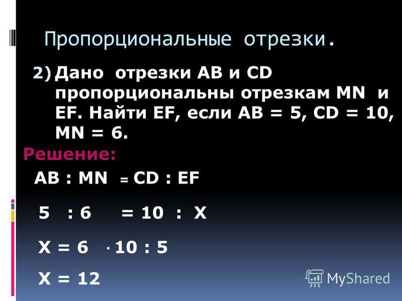 Пропорциональные отрезки. 2) Дано отрезки AB и CD пропорциональны отрезкам MN и EF. Найти EF, если AB = 5, CD = 10, MN = 6. Решение: AB : MN = CD : EF 5 : 6 = 10 : X X = 6 1 0 : 5 X = 12