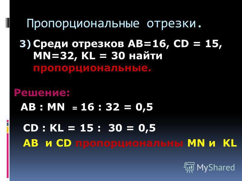 Пропорциональные отрезки. 3) Среди отрезков AB=16, CD = 15, MN=32, KL = 30 найти пропорциональные. Решение: AB : MN = 16 : 32 = 0,5 CD : KL = 15 : 30 = 0,5 AB и CD пропорциональны MN и KL