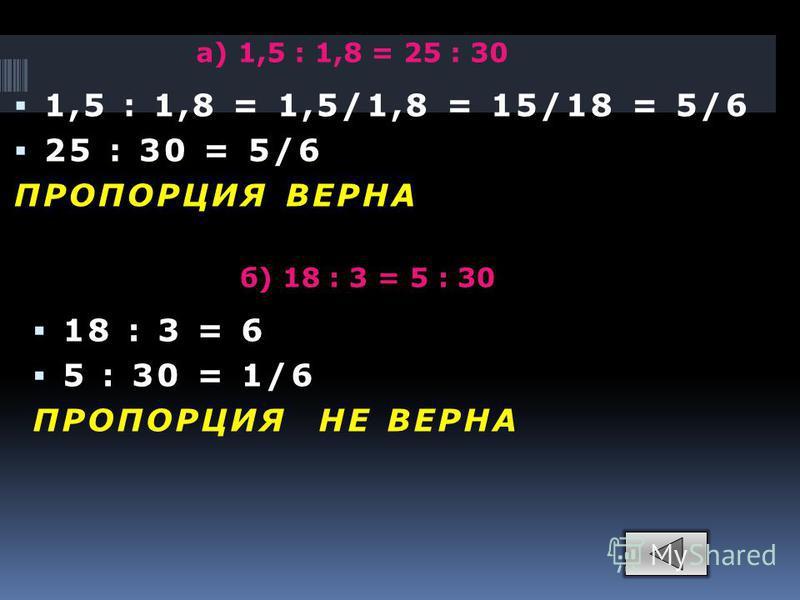 а) 1,5 : 1,8 = 25 : 30 1,5 : 1,8 = 1,5/1,8 = 15/18 = 5/6 25 : 30 = 5/6 ПРОПОРЦИЯ ВЕРНА б) 18 : 3 = 5 : 30 18 : 3 = 6 5 : 30 = 1/6 ПРОПОРЦИЯ НЕ ВЕРНА