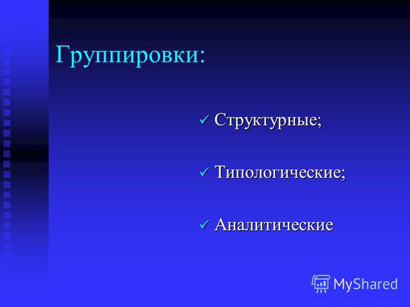 Группировки: Структурные; Структурные; Типологические; Типологические; Аналитические Аналитические