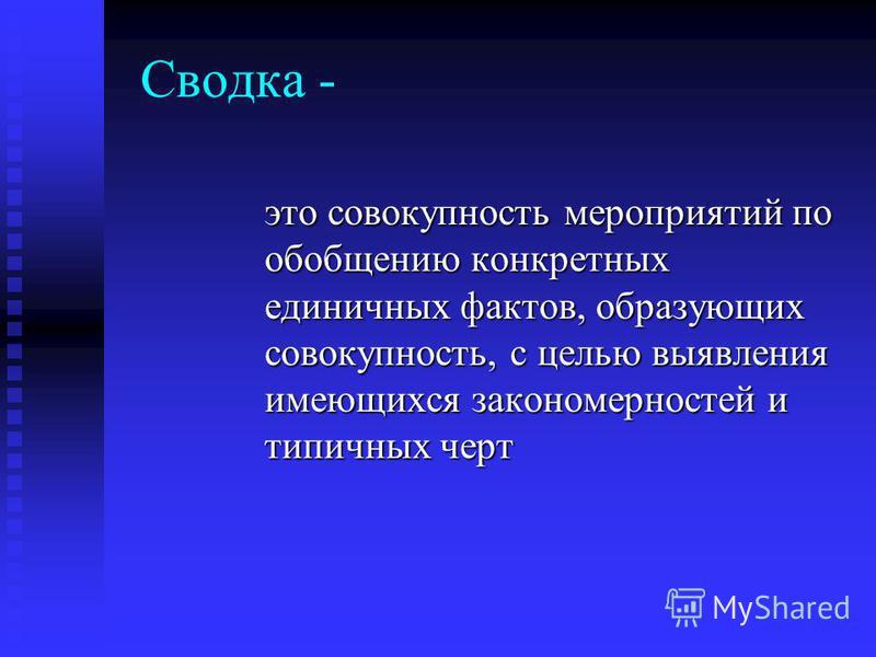 Сводка - это совокупность мероприятий по обобщению конкретных единичных фактов, образующих совокупность, с целью выявления имеющихся закономерностей и типичных черт