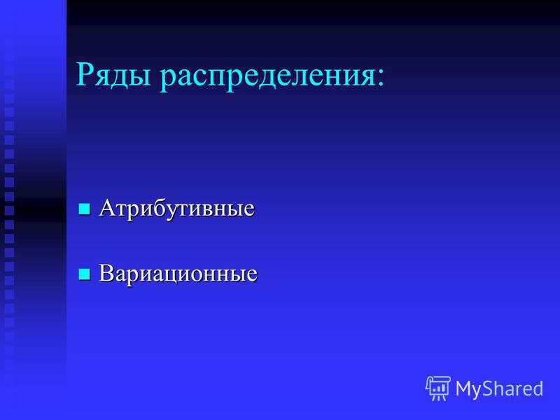Ряды распределения: Атрибутивные Атрибутивные Вариационные Вариационные
