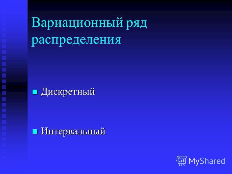 Вариационный ряд распределения Дискретный Дискретный Интервальный Интервальный