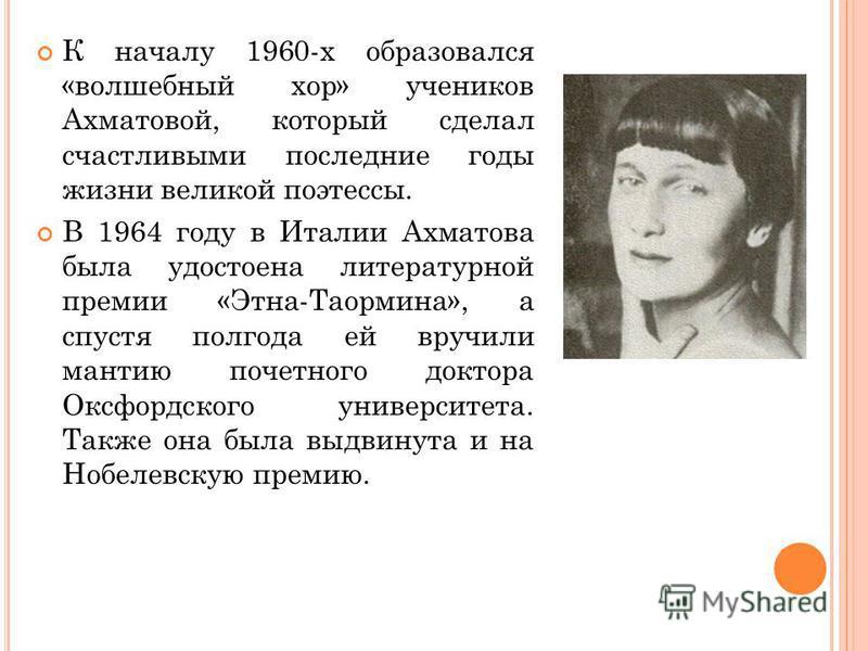 К началу 1960-х образовался «волшебный хор» учеников Ахматовой, который сделал счастливыми последние годы жизни великой поэтессы. В 1964 году в Италии Ахматова была удостоена литературной премии «Этна-Таормина», а спустя полгода ей вручили мантию поч