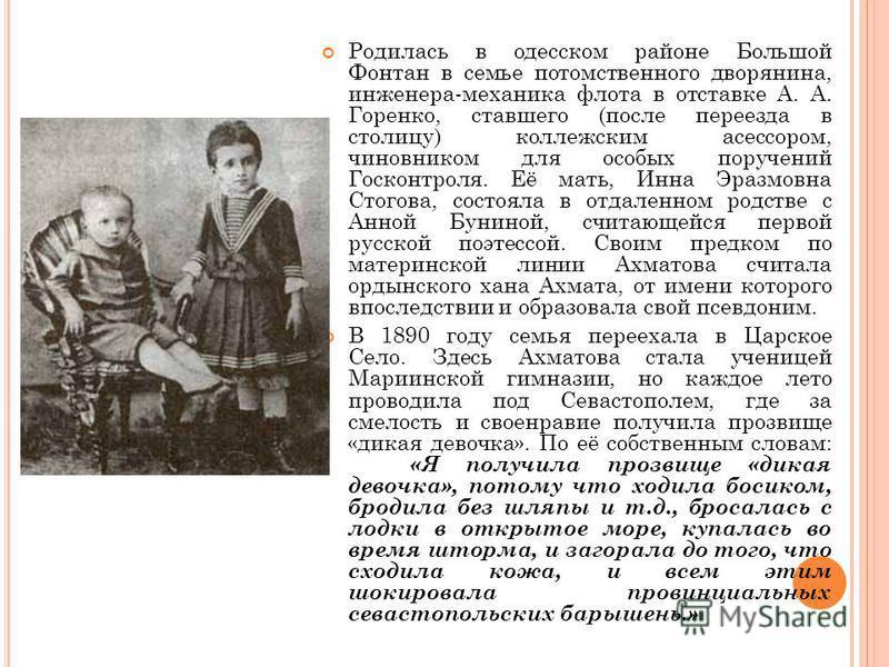 Родилась в одесском районе Большой Фонтан в семье потомственного дворянина, инженера-механика флота в отставке А. А. Горенко, ставшего (после переезда в столицу) коллежским асессором, чиновником для особых поручений Госконтроля. Её мать, Инна Эразмов