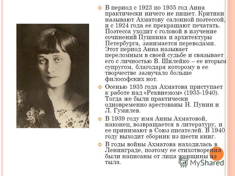 В период с 1923 по 1935 год Анна практически ничего не пишет. Критики называют Ахматову салонной поэтессой, и с 1924 года ее прекращают печатать. Поэтесса уходит с головой в изучение сочинений Пушкина и архитектуры Петербурга, занимается переводами.