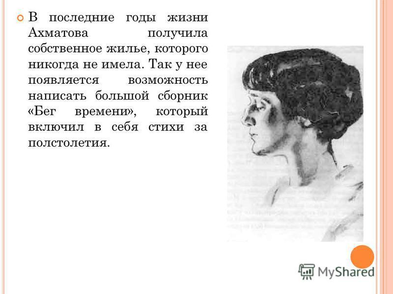 В последние годы жизни Ахматова получила собственное жилье, которого никогда не имела. Так у нее появляется возможность написать большой сборник «Бег времени», который включил в себя стихи за полстолетия.
