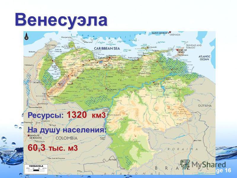 Page 16 Венесуэла Ресурсы: 1320 км 3 На душу населения: 60,3 тыс. м 3