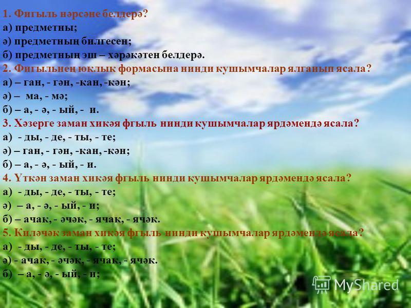 1. Фигыль нәрсәне белдерә? а) предметны; ә) предметның билгесен; б) предметның эш – хәрәкәтен белдерә. 2. Фигыльнең юклык формасына нинди кушымчалар ялганып ясала? а) – ган, - гән, -кан, -кән; ә) – ма, - мә; б) – а, - ә, - ый, - и. 3. Хәзерге заман х