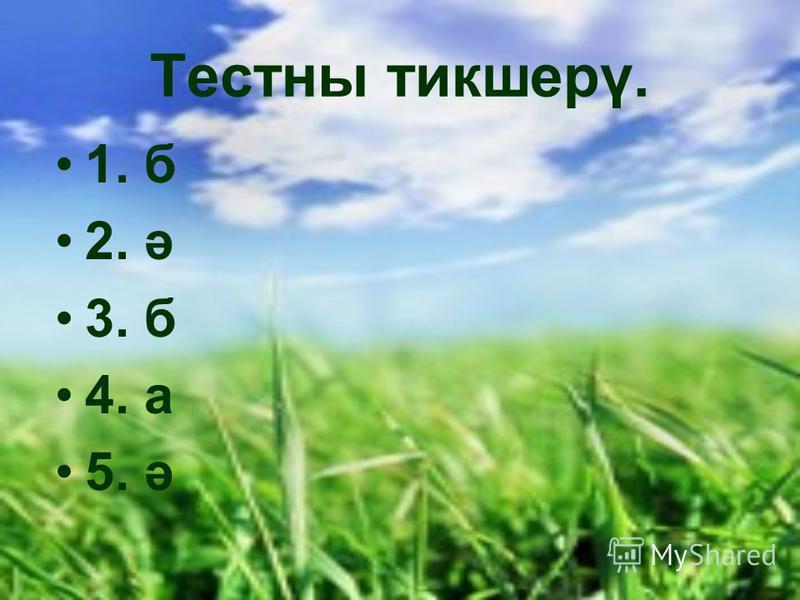 Тестны тикшерү. 1. б 2. ә 3. б 4. а 5. ә