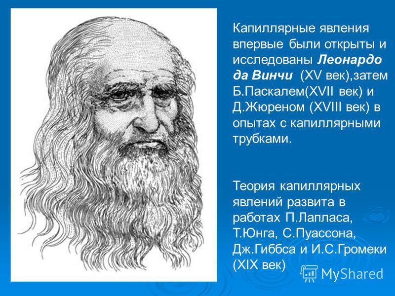 Капиллярные явления впервые были открыты и исследованы Леонардо да Винчи (XV век),затем Б.Паскалем(XVII век) и Д.Жюреном (XVIII век) в опытах с капиллярными трубками. Теория капиллярных явлений развита в работах П.Лапласа, Т.Юнга, С.Пуассона, Дж.Гибб