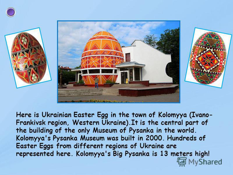 The largest in the world monument to Ukrainian pysanka is in the town of Vegreville (Canada). It is 10 meters high. Annually in July the Ukrainian festival of pysanka is held in this town.