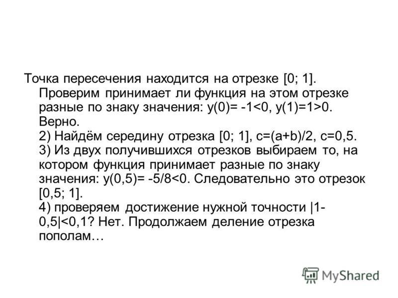 Точка пересечения находится на отрезке [0; 1]. Проверим принимает ли функция на этом отрезке разные по знаку значения: у(0)= -1 0. Верно. 2) Найдём середину отрезка [0; 1], с=(а+b)/2, с=0,5. 3) Из двух получившихся отрезков выбираем то, на котором фу