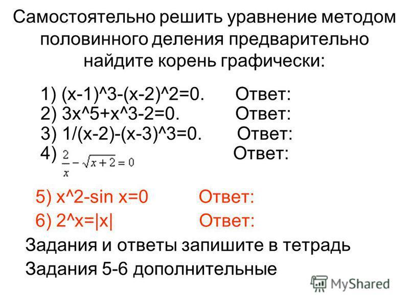 Самостоятельно решить уравнение методом половинного деления предварительно найдите корень графически: 1) (х-1)^3-(х-2)^2=0. Ответ: 2) 3 х^5+х^3-2=0. Ответ: 3) 1/(х-2)-(х-3)^3=0. Ответ: 4) Ответ: 5) x^2-sin x=0 Ответ: 6) 2^x=|x| Ответ: Задания и ответ