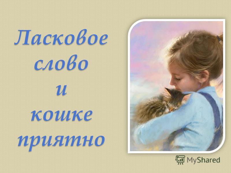 Ласковое слово и кошке приятно