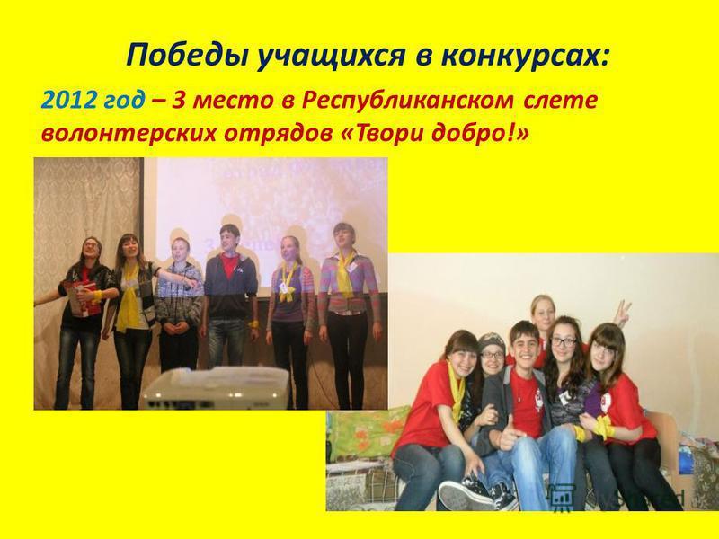 Победы учащихся в конкурсах: 2012 год – 3 место в Республиканском слете волонтерских отрядов «Твори добро!»