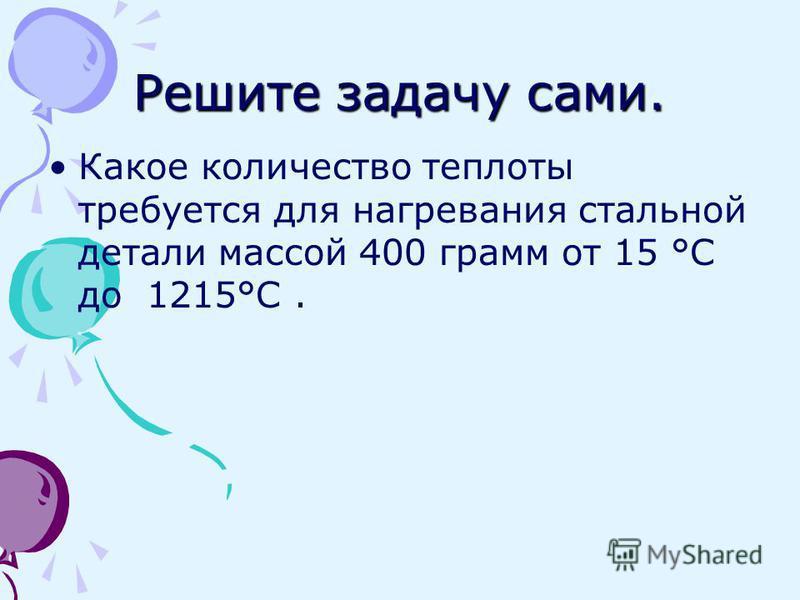 Решите задачу сами. Какое количество теплоты требуется для нагревания стальной детали массой 400 грамм от 15 °С до 1215°С.
