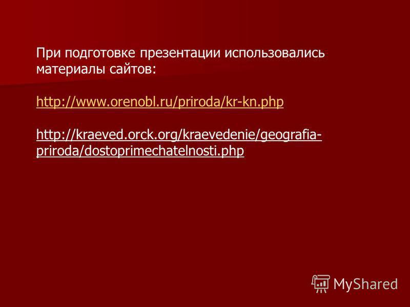 При подготовке презентации использовались материалы сайтов: http://www.orenobl.ru/priroda/kr-kn.php http://kraeved.orck.org/kraevedenie/geografia- priroda/dostoprimechatelnosti.php http://www.orenobl.ru/priroda/kr-kn.php