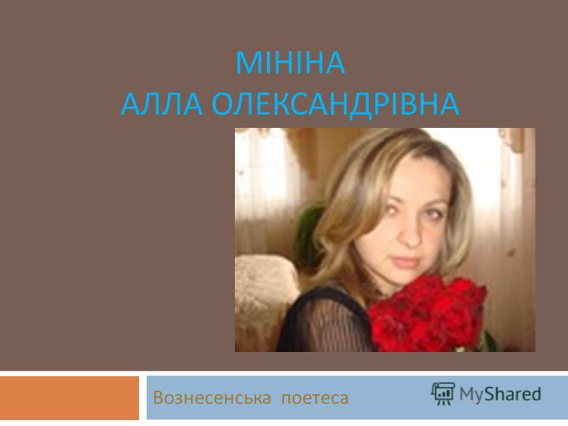 МІНІНА АЛЛА ОЛЕКСАНДРІВНА Вознесенська поэтесса