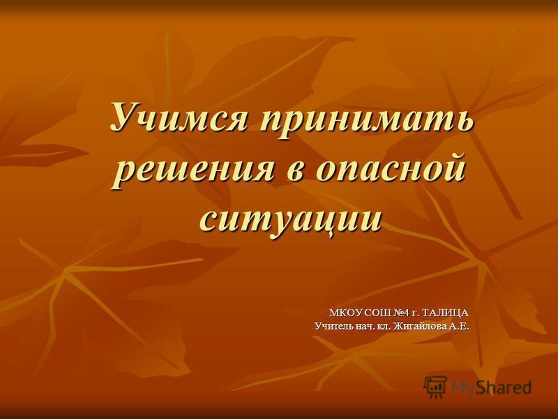 Учимся принимать решения в опасной ситуации МКОУ СОШ 4 г. ТАЛИЦА Учитель нач. кл. Жигайлова А.Е.