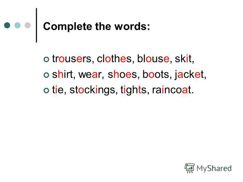 Complete the words: trousers, clothes, blouse, skit, shirt, wear, shoes, boots, jacket, tie, stockings, tights, raincoat.