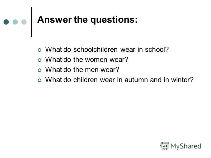 Answer the questions: What do schoolchildren wear in school? What do the women wear? What do the men wear? What do children wear in autumn and in winter?