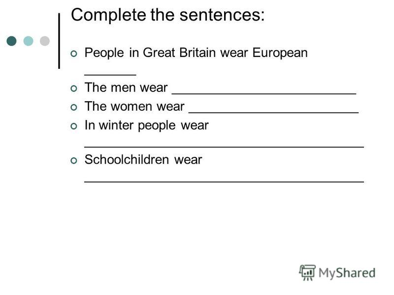Complete the sentences: People in Great Britain wear European _______ The men wear _________________________ The women wear _______________________ In winter people wear ______________________________________ Schoolchildren wear _____________________