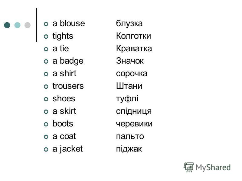 a blouseблузка tightsКолготки a tieКраватка a badgeЗначок a shirtсорочка trousersШтани shoesтуфлі a skirtспідниця bootsчеревики a coatпальто a jacketпіджак