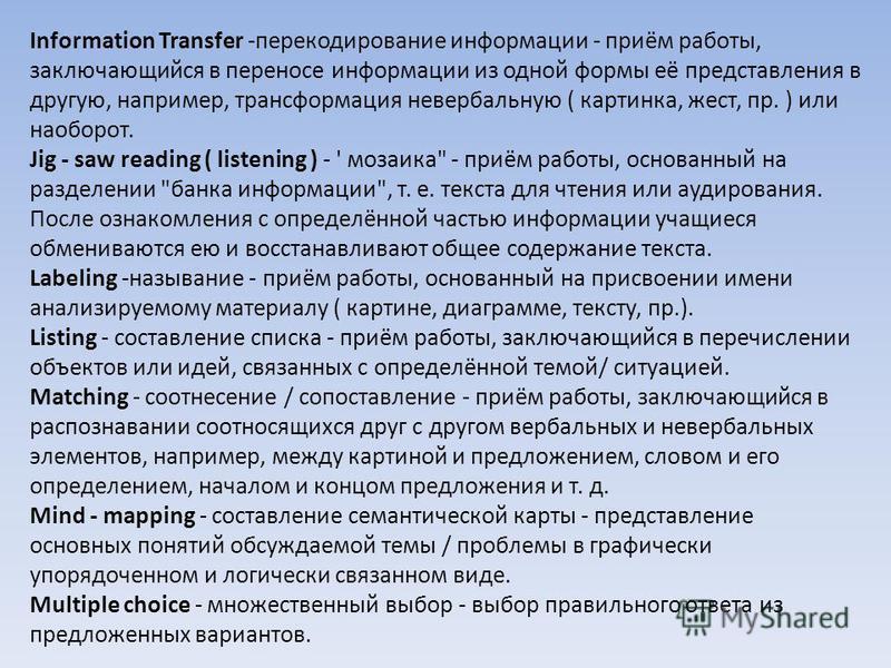 Information Transfer -перекодирование информации - приём работы, заключающийся в переносе информации из одной формы её представления в другую, например, трансформация невербальную ( картинка, жест, пр. ) или наоборот. Jig - saw reading ( listening )