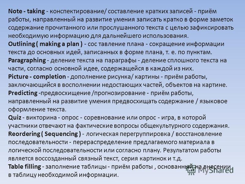 Note - taking - конспектирование/ сосдавление кратких записей - приём работы, направленный на развитие умения записать кратко в форме заметок содержание прочитанного или прослушанного текста с целью зафиксировать необходимую информацию для дальнейшег