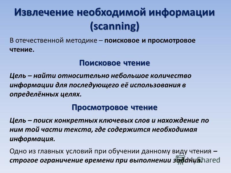 Извлечение необходимой информации (scanning) В отечественной методике – поисковое и просмотровое чтение. Поисковое чтение Цель – найти относительно небольшое количество информации для последующего её использования в определённых целях. Просмотровое ч