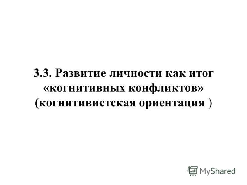3.3. Развитие личности как итог «когнитивных конфликтов» (когнитивистская ориентация )