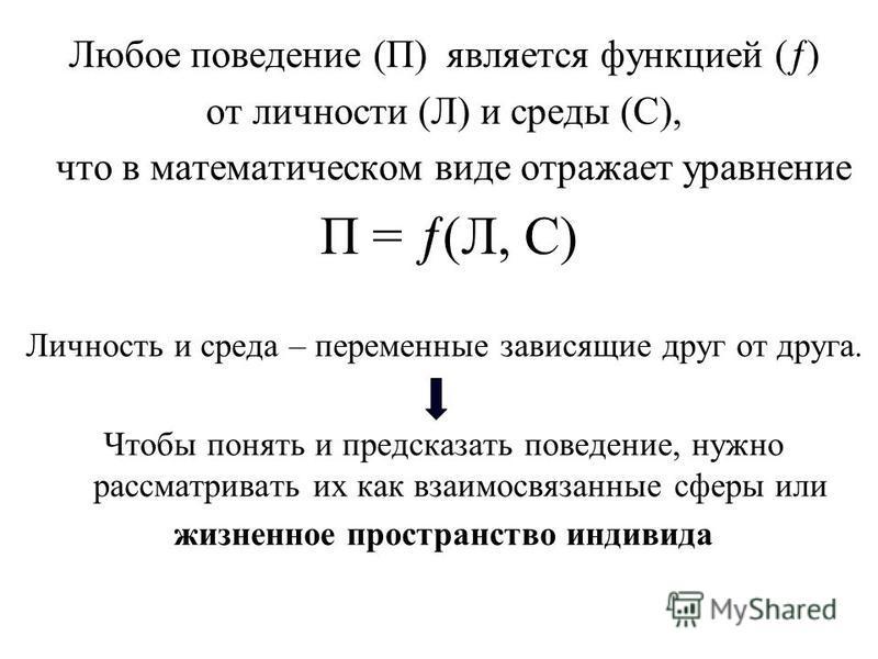 Любое поведение (П) является функцией ( ) от личности (Л) и среды (С), что в математическом виде отражает уравнение П = (Л, С) Личность и среда – переменные зависящие друг от друга. Чтобы понять и предсказать поведение, нужно рассматривать их как вза