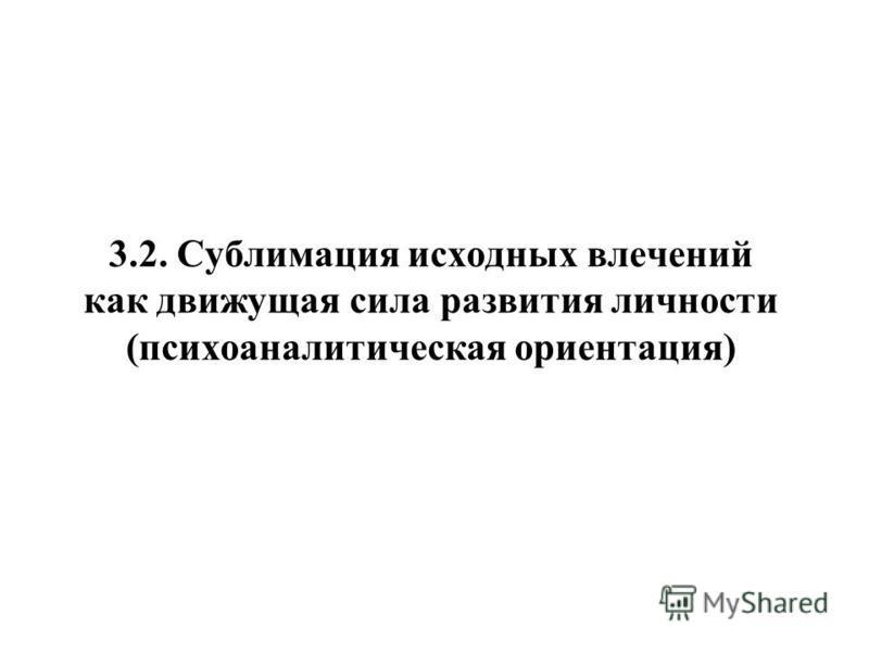3.2. Сублимация исходных влечений как движущая сила развития личности (психоаналитическая ориентация)