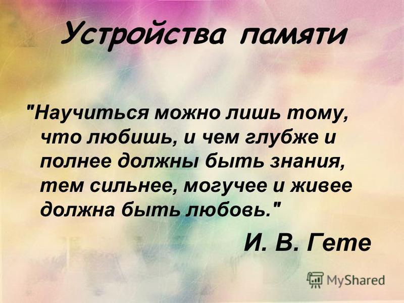 Устройства памяти Научиться можно лишь тому, что любишь, и чем глубже и полнее должны быть знания, тем сильнее, могучее и живее должна быть любовь. И. В. Гете