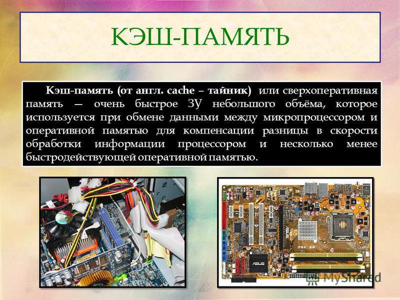 КЭШ-ПАМЯТЬ Кэш-память (от англ. cache – тайник) или сверхоперативная память очень быстрое ЗУ небольшого объёма, которое используется при обмене данными между микропроцессором и оперативной памятью для компенсации разницы в скорости обработки информац