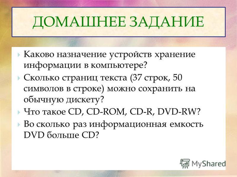 Каково назначение устройств хранение информации в компьютере? Сколько страниц текста (37 строк, 50 символов в строке) можно сохранить на обычную дискету? Что такое CD, CD-ROM, CD-R, DVD-RW? Во сколько раз информационная емкость DVD больше CD? ДОМАШНЕ