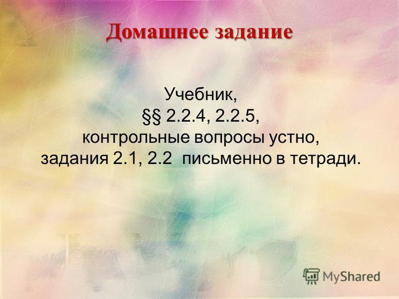Домашнее задание Учебник, §§ 2.2.4, 2.2.5, контрольные вопросы устно, задания 2.1, 2.2 письменно в тетради.
