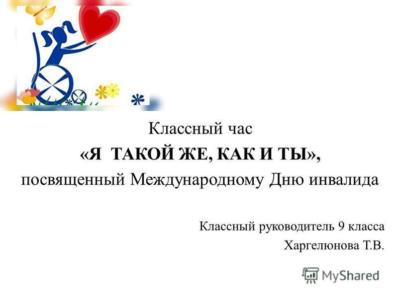 Классный час «Я ТАКОЙ ЖЕ, КАК И ТЫ», посвященный Международному Дню инвалида Классный руководитель 9 класса Харгелюнова Т.В.