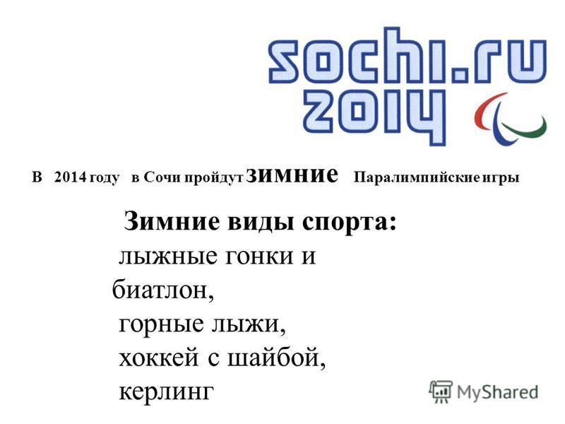 Зимние виды спорта: лыжные гонки и биатлон, горные лыжи, хоккей с шайбой, керлинг В 2014 году в Сочи пройдут зимние Паралимпийские игры